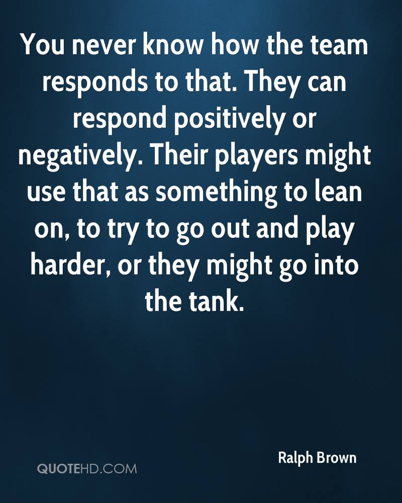 You never know how the team responds to that. They can respond positively or negatively. Their players might use that as something to lean on, to try to go out and play harder, or they might go into the tank.