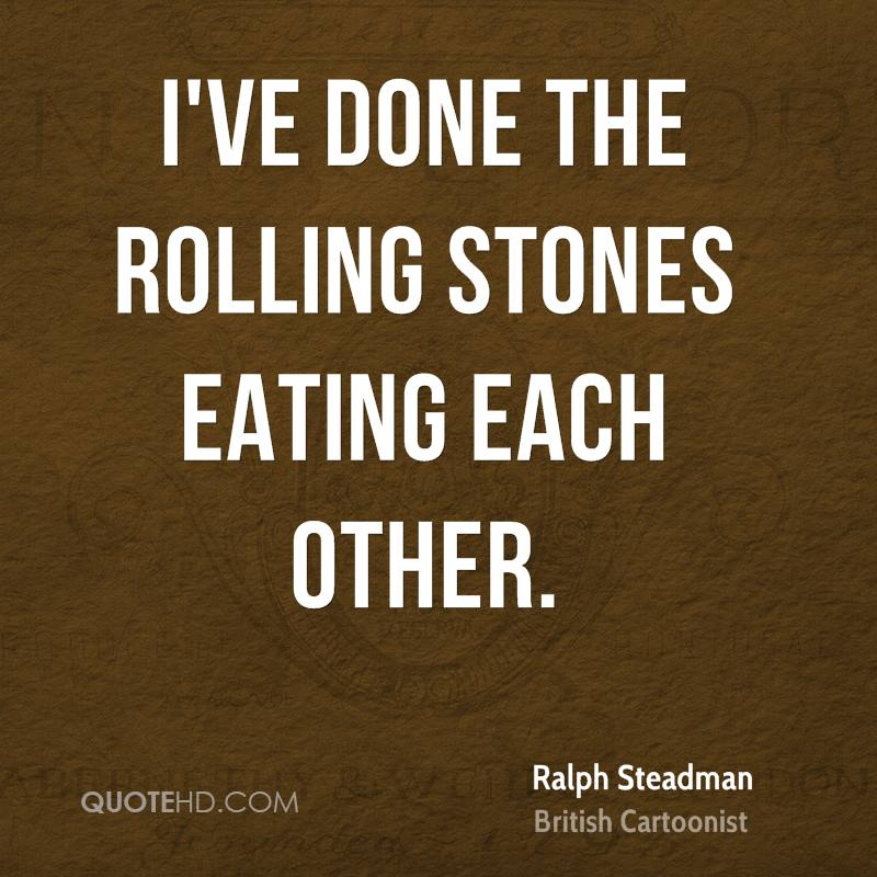 I've done the Rolling Stones eating each other.