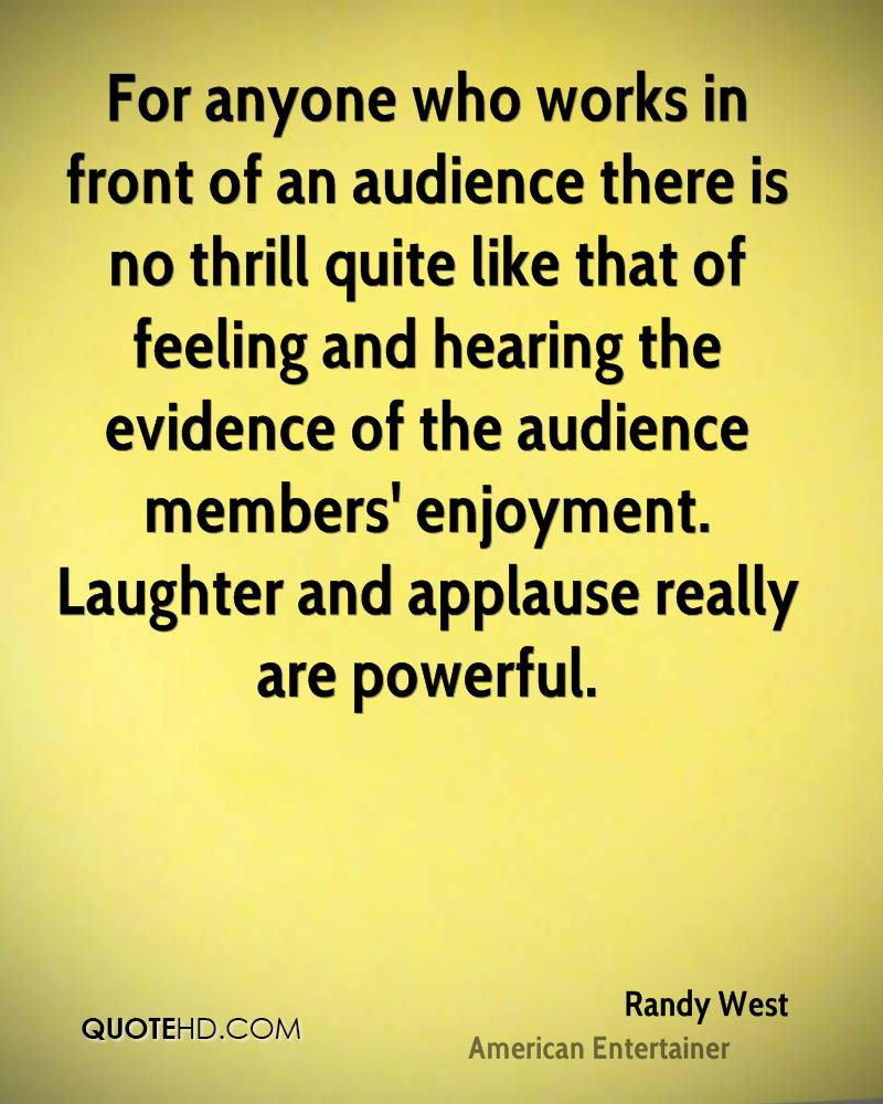For anyone who works in front of an audience there is no thrill quite like that of feeling and hearing the evidence of the audience members' enjoyment. Laughter and applause really are powerful.