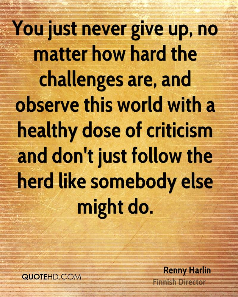 You just never give up, no matter how hard the challenges are, and observe this world with a healthy dose of criticism and don't just follow the herd like somebody else might do.