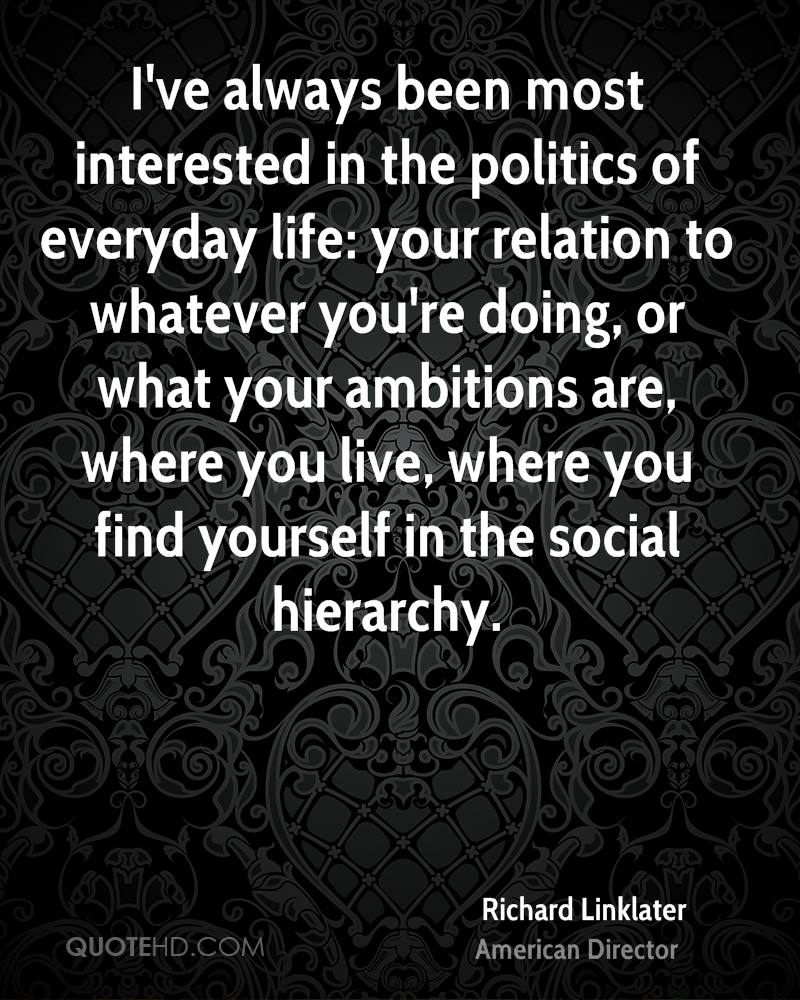 I've always been most interested in the politics of everyday life: your relation to whatever you're doing, or what your ambitions are, where you live, where you find yourself in the social hierarchy.