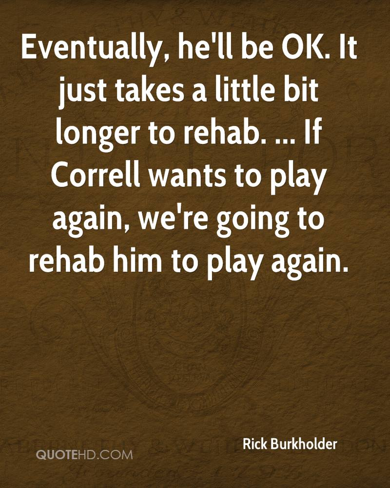 Eventually, he'll be OK. It just takes a little bit longer to rehab. ... If Correll wants to play again, we're going to rehab him to play again.