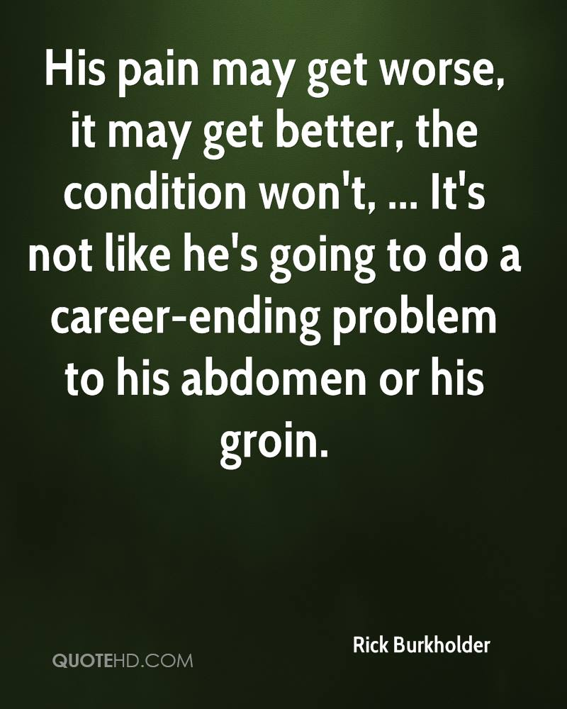 His pain may get worse, it may get better, the condition won't, ... It's not like he's going to do a career-ending problem to his abdomen or his groin.
