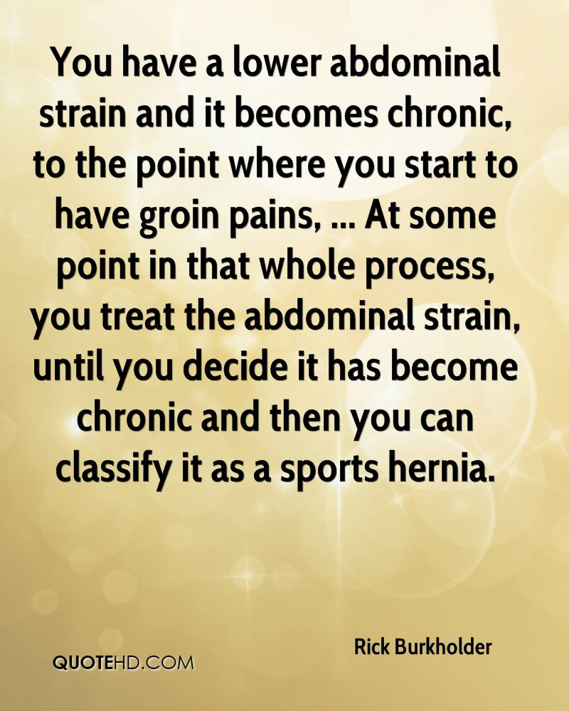 You have a lower abdominal strain and it becomes chronic, to the point where you start to have groin pains, ... At some point in that whole process, you treat the abdominal strain, until you decide it has become chronic and then you can classify it as a sports hernia.