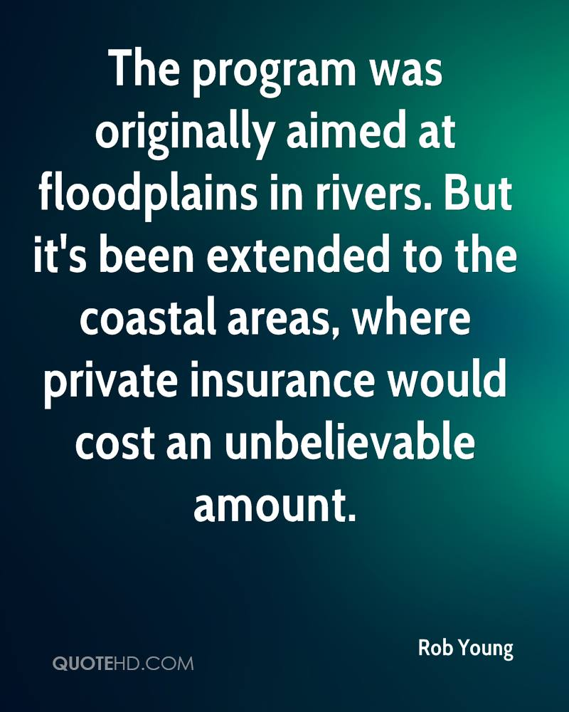 The program was originally aimed at floodplains in rivers. But it's been extended to the coastal areas, where private insurance would cost an unbelievable amount.