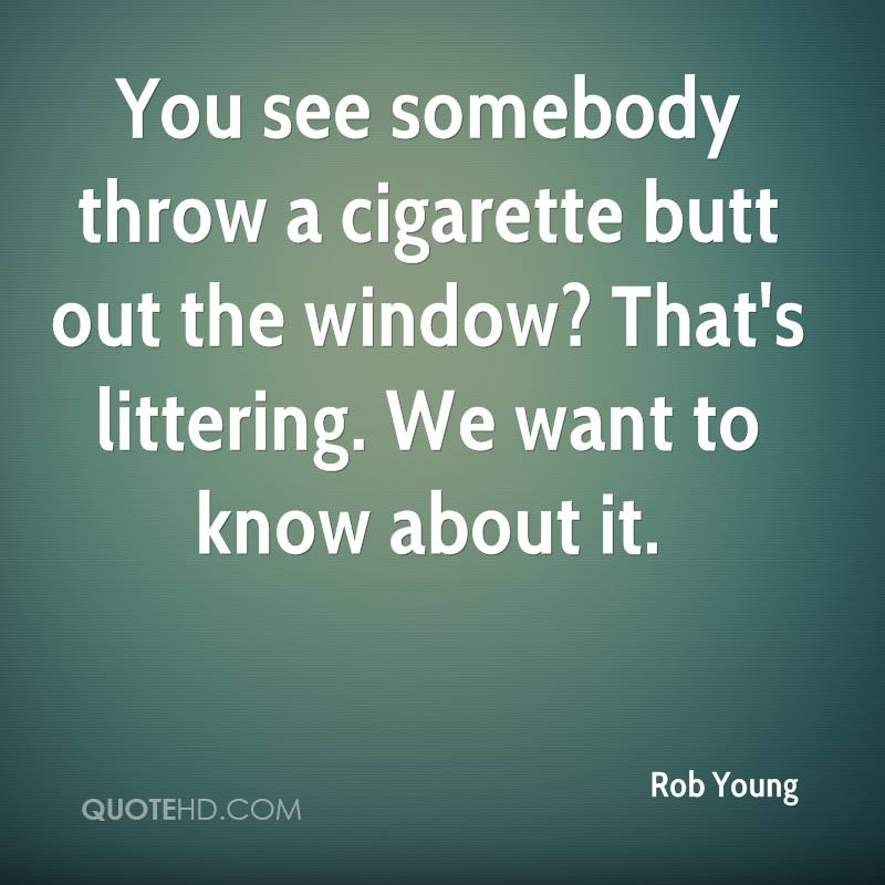 You see somebody throw a cigarette butt out the window? That's littering. We want to know about it.