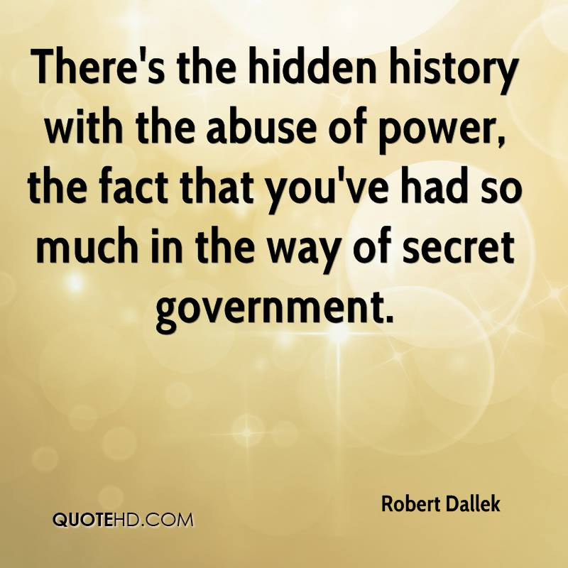 There's the hidden history with the abuse of power, the fact that you've had so much in the way of secret government.