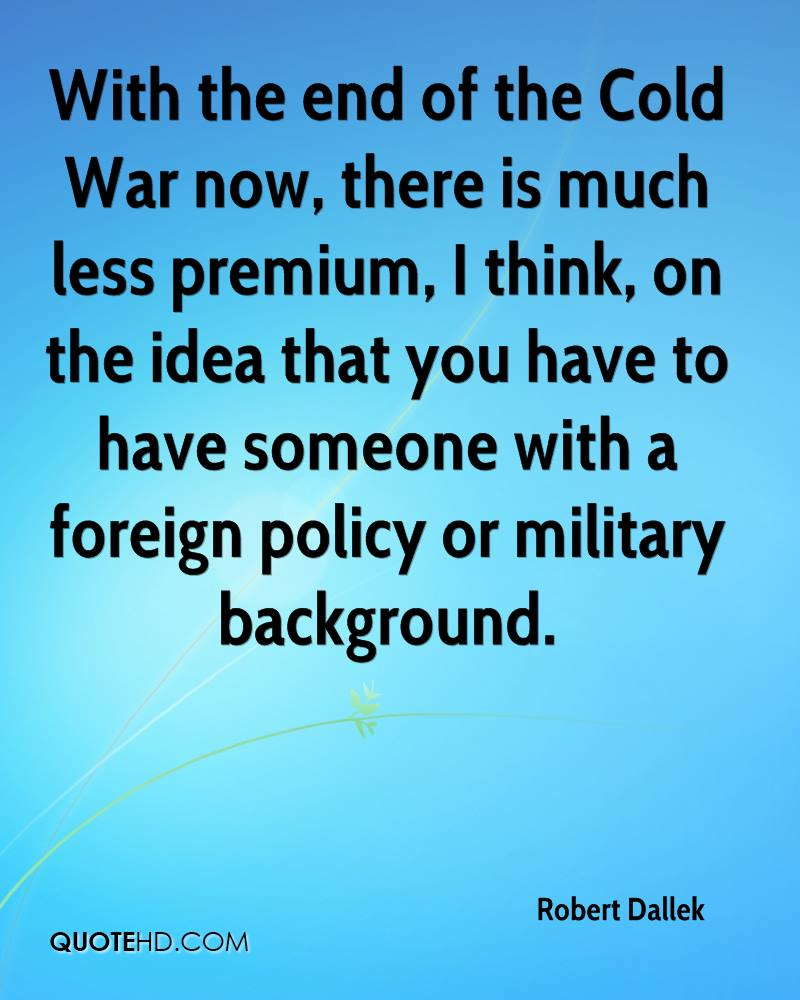 With the end of the Cold War now, there is much less premium, I think, on the idea that you have to have someone with a foreign policy or military background.