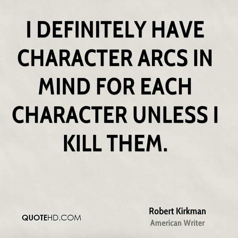 I definitely have character arcs in mind for each character unless I kill them.