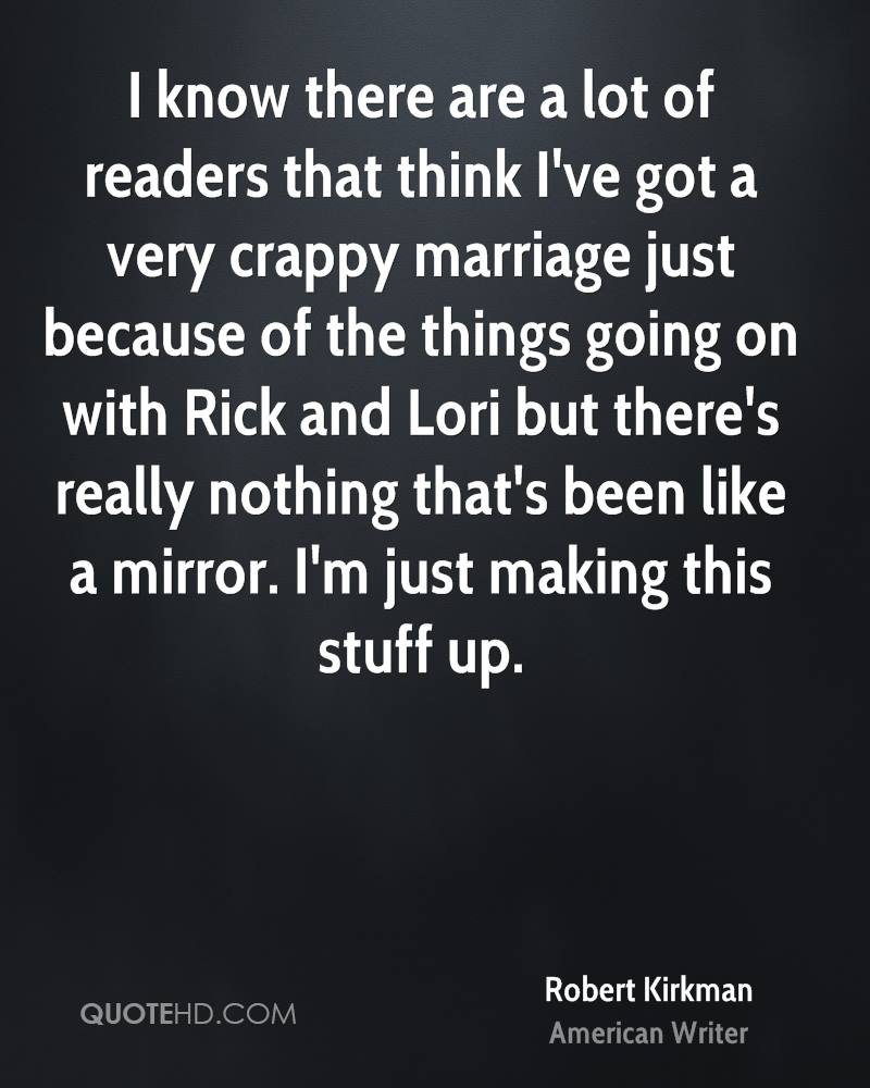 I know there are a lot of readers that think I've got a very crappy marriage just because of the things going on with Rick and Lori but there's really nothing that's been like a mirror. I'm just making this stuff up.