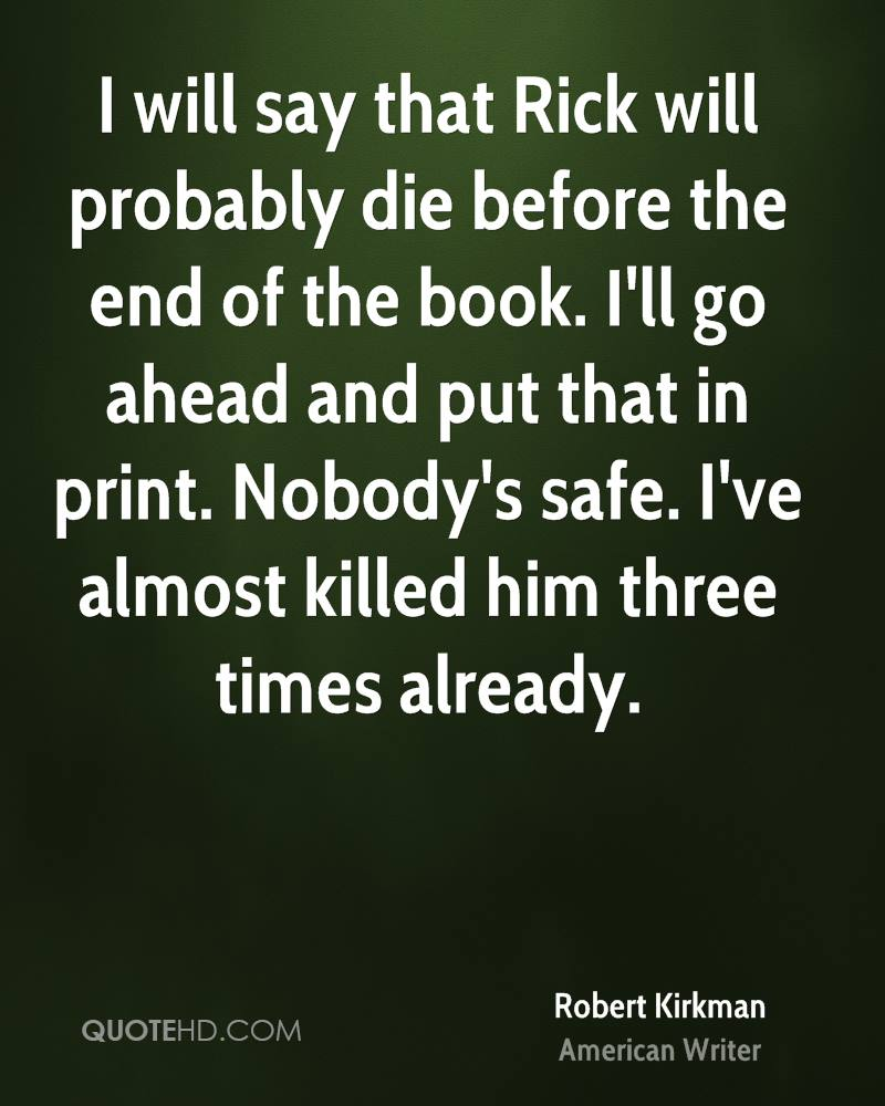 I will say that Rick will probably die before the end of the book. I'll go ahead and put that in print. Nobody's safe. I've almost killed him three times already.