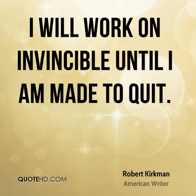 I will work on Invincible until I am made to quit.