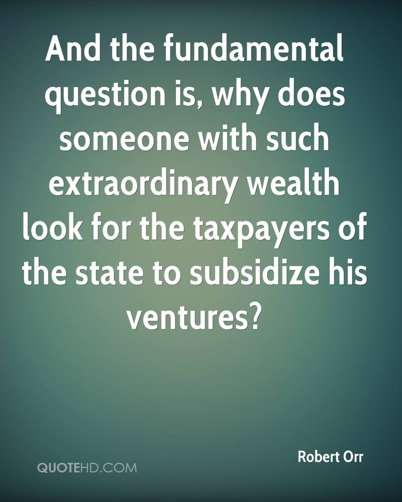 And the fundamental question is, why does someone with such extraordinary wealth look for the taxpayers of the state to subsidize his ventures?