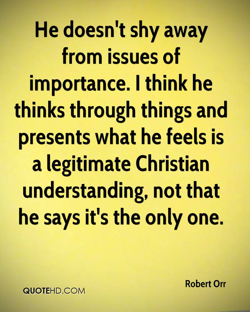 He doesn't shy away from issues of importance. I think he thinks through things and presents what he feels is a legitimate Christian understanding, not that he says it's the only one.