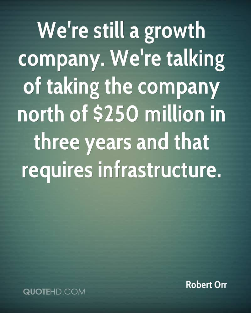 We're still a growth company. We're talking of taking the company north of $250 million in three years and that requires infrastructure.