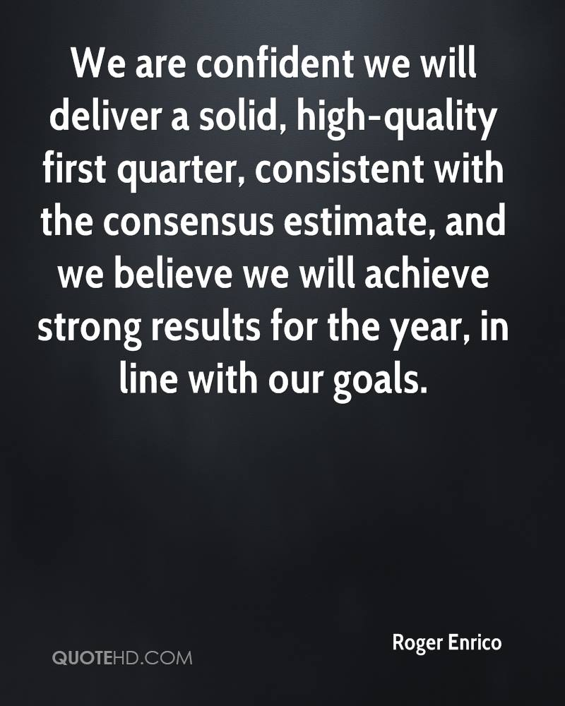 We are confident we will deliver a solid, high-quality first quarter, consistent with the consensus estimate, and we believe we will achieve strong results for the year, in line with our goals.