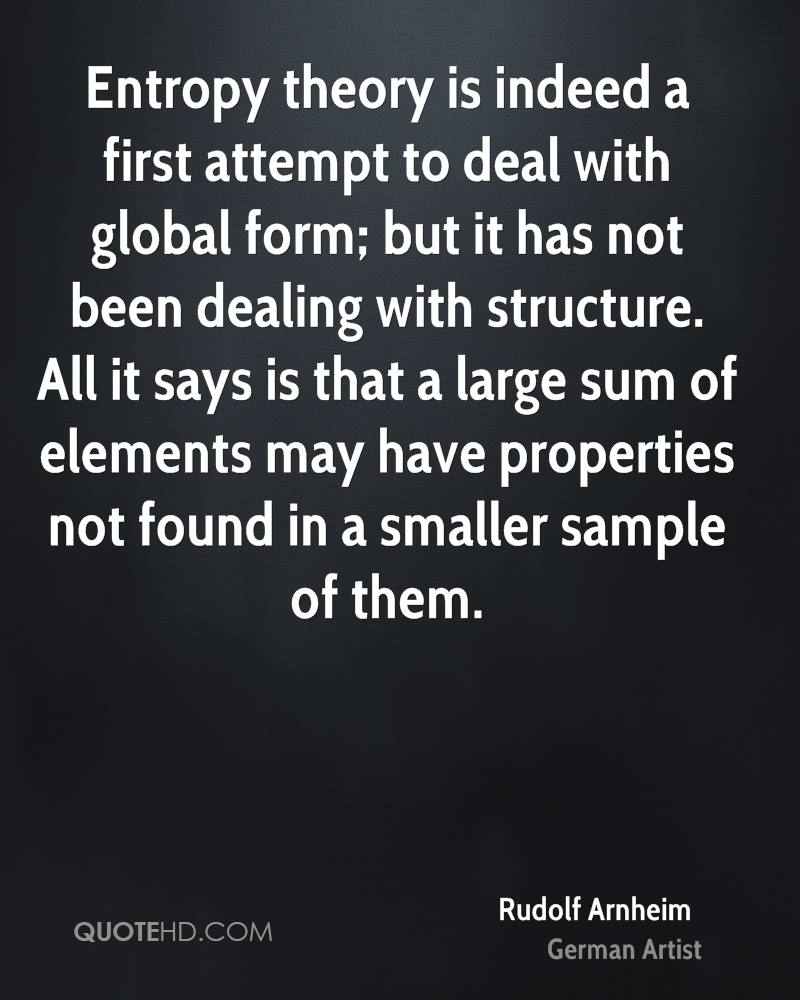 Entropy theory is indeed a first attempt to deal with global form; but it has not been dealing with structure. All it says is that a large sum of elements may have properties not found in a smaller sample of them.