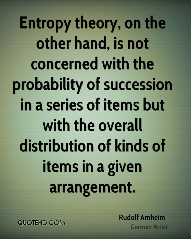 Entropy theory, on the other hand, is not concerned with the probability of succession in a series of items but with the overall distribution of kinds of items in a given arrangement.