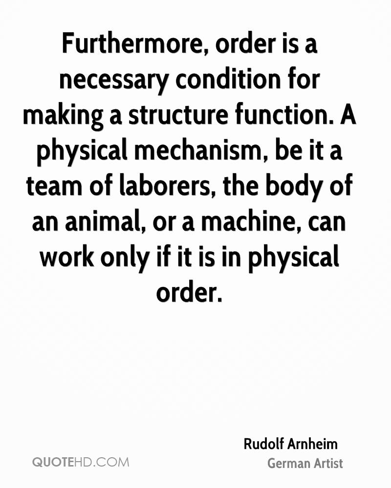 Furthermore, order is a necessary condition for making a structure function. A physical mechanism, be it a team of laborers, the body of an animal, or a machine, can work only if it is in physical order.