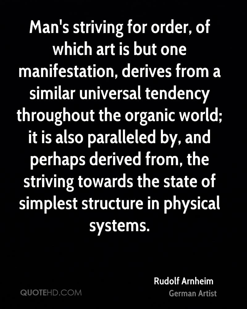 Man's striving for order, of which art is but one manifestation, derives from a similar universal tendency throughout the organic world; it is also paralleled by, and perhaps derived from, the striving towards the state of simplest structure in physical systems.