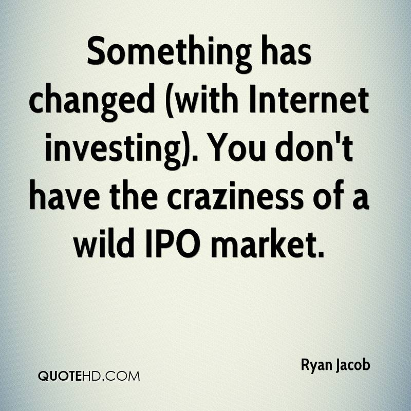 Something has changed (with Internet investing). You don't have the craziness of a wild IPO market.
