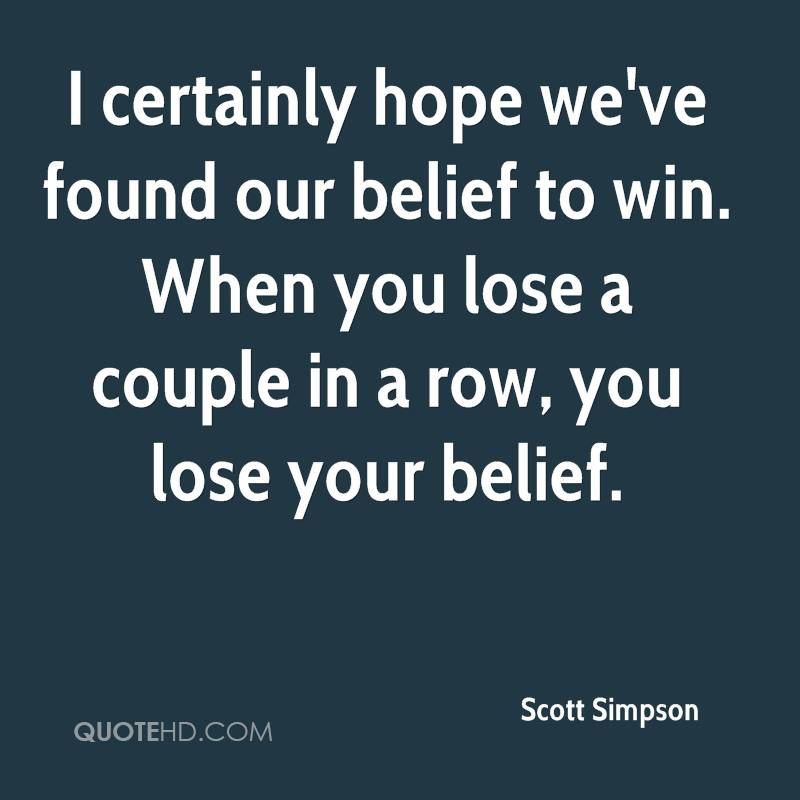 I certainly hope we've found our belief to win. When you lose a couple in a row, you lose your belief.