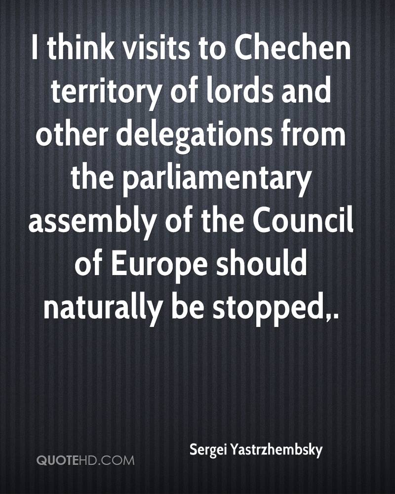 I think visits to Chechen territory of lords and other delegations from the parliamentary assembly of the Council of Europe should naturally be stopped.
