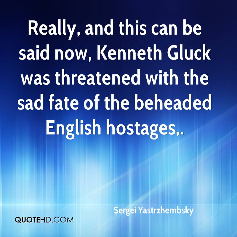 Really, and this can be said now, Kenneth Gluck was threatened with the sad fate of the beheaded English hostages.