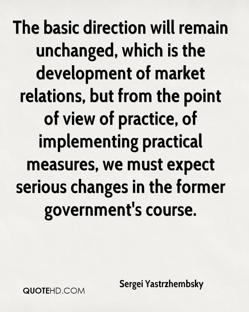 The basic direction will remain unchanged, which is the development of market relations, but from the point of view of practice, of implementing practical measures, we must expect serious changes in the former government's course.