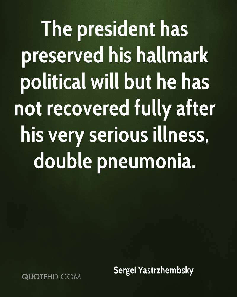 The president has preserved his hallmark political will but he has not recovered fully after his very serious illness, double pneumonia.