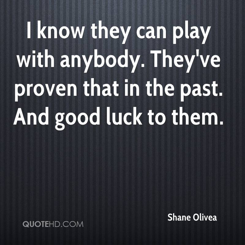 I know they can play with anybody. They've proven that in the past. And good luck to them.