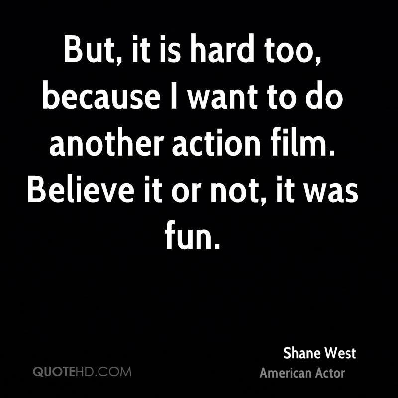 But, it is hard too, because I want to do another action film. Believe it or not, it was fun.