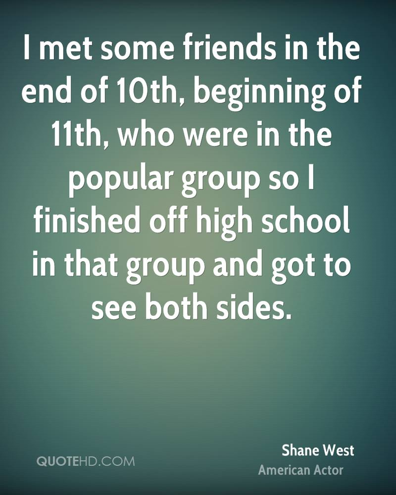 I met some friends in the end of 10th, beginning of 11th, who were in the popular group so I finished off high school in that group and got to see both sides.