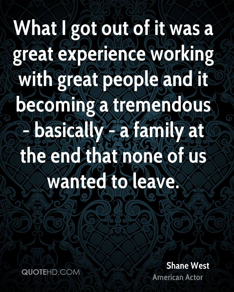 What I got out of it was a great experience working with great people and it becoming a tremendous - basically - a family at the end that none of us wanted to leave.