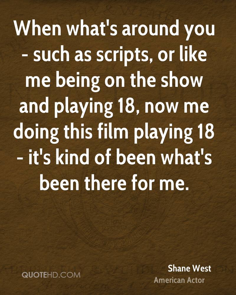 When what's around you - such as scripts, or like me being on the show and playing 18, now me doing this film playing 18 - it's kind of been what's been there for me.