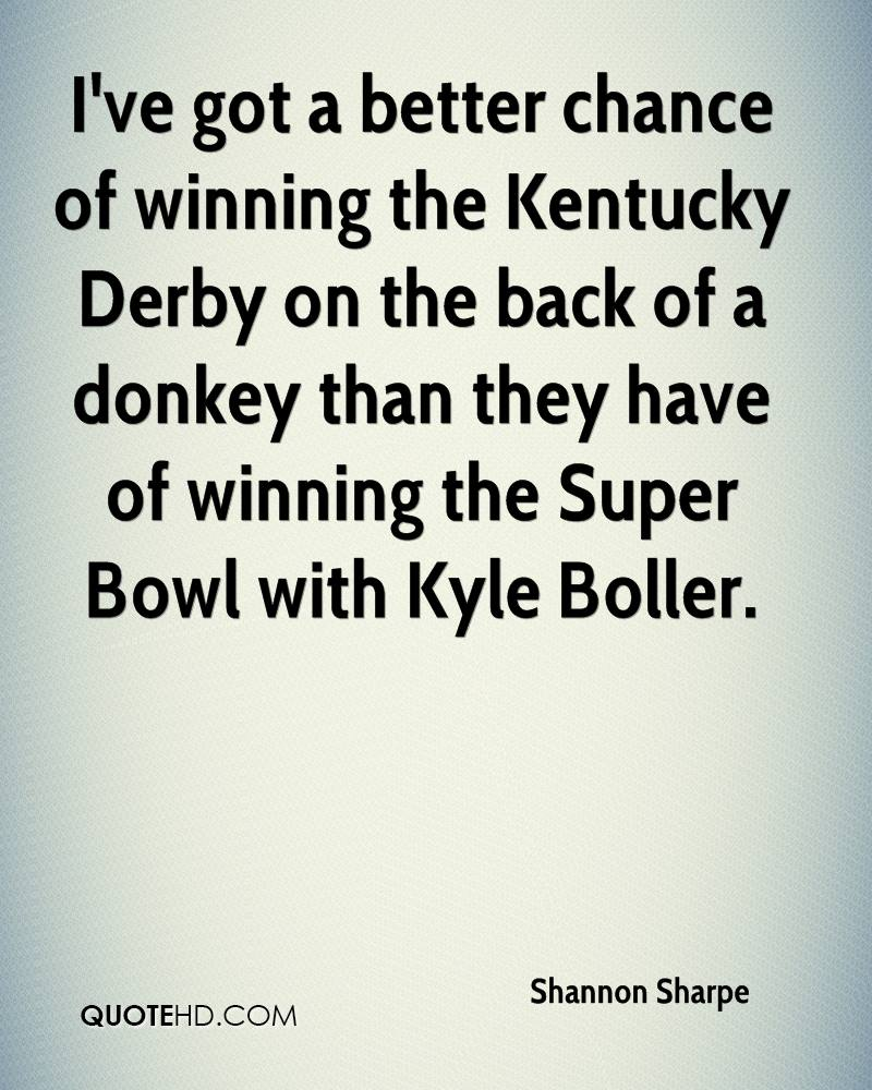 I've got a better chance of winning the Kentucky Derby on the back of a donkey than they have of winning the Super Bowl with Kyle Boller.