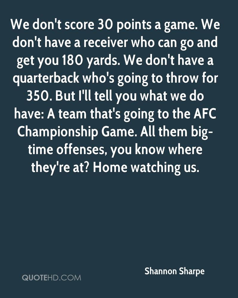 We don't score 30 points a game. We don't have a receiver who can go and get you 180 yards. We don't have a quarterback who's going to throw for 350. But I'll tell you what we do have: A team that's going to the AFC Championship Game. All them big-time offenses, you know where they're at? Home watching us.