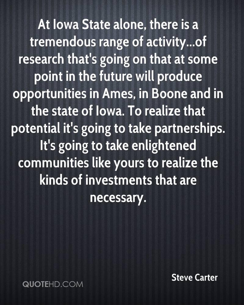 At Iowa State alone, there is a tremendous range of activity...of research that's going on that at some point in the future will produce opportunities in Ames, in Boone and in the state of Iowa. To realize that potential it's going to take partnerships. It's going to take enlightened communities like yours to realize the kinds of investments that are necessary.