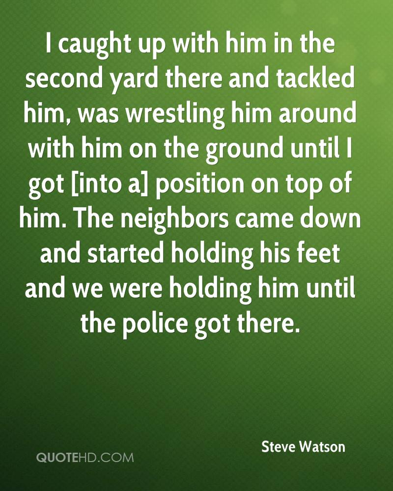 I caught up with him in the second yard there and tackled him, was wrestling him around with him on the ground until I got [into a] position on top of him. The neighbors came down and started holding his feet and we were holding him until the police got there.