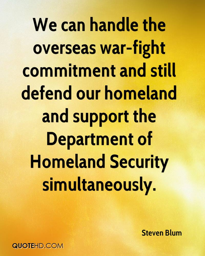 We can handle the overseas war-fight commitment and still defend our homeland and support the Department of Homeland Security simultaneously.