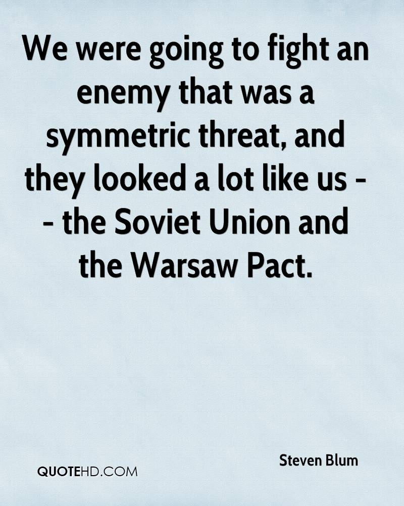 We were going to fight an enemy that was a symmetric threat, and they looked a lot like us -- the Soviet Union and the Warsaw Pact.