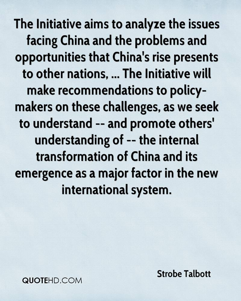 The Initiative aims to analyze the issues facing China and the problems and opportunities that China's rise presents to other nations, ... The Initiative will make recommendations to policy- makers on these challenges, as we seek to understand -- and promote others' understanding of -- the internal transformation of China and its emergence as a major factor in the new international system.