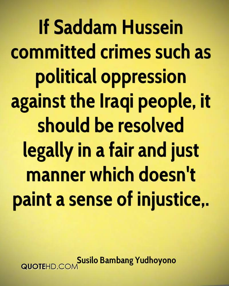 If Saddam Hussein committed crimes such as political oppression against the Iraqi people, it should be resolved legally in a fair and just manner which doesn't paint a sense of injustice.