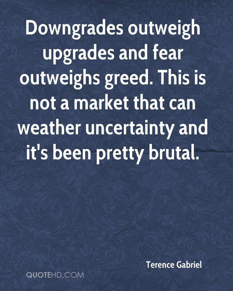 Downgrades outweigh upgrades and fear outweighs greed. This is not a market that can weather uncertainty and it's been pretty brutal.