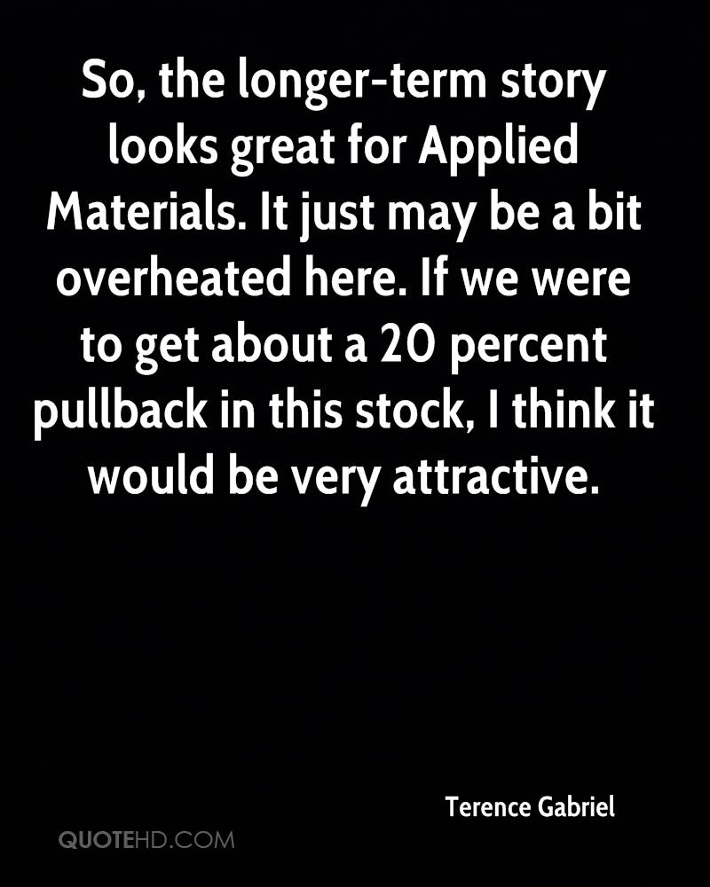 So, the longer-term story looks great for Applied Materials. It just may be a bit overheated here. If we were to get about a 20 percent pullback in this stock, I think it would be very attractive.