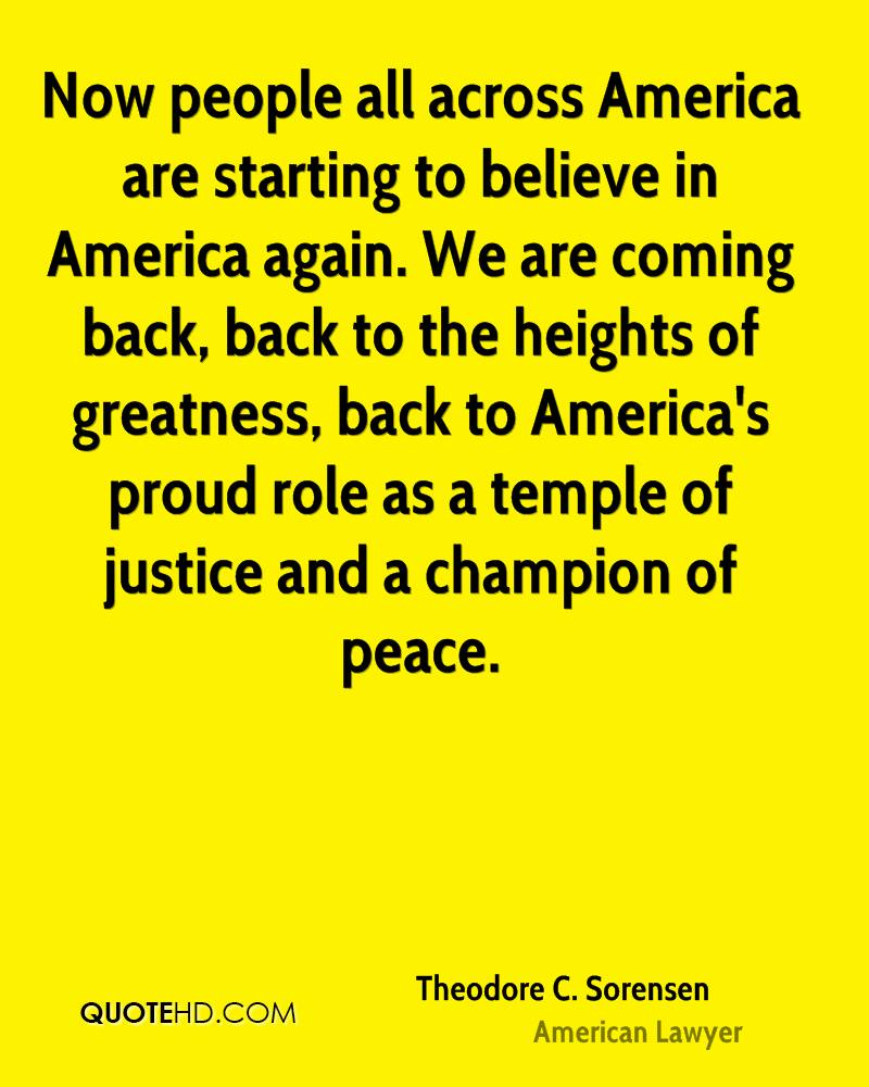 Now people all across America are starting to believe in America again. We are coming back, back to the heights of greatness, back to America's proud role as a temple of justice and a champion of peace.