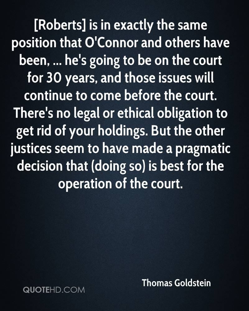 [Roberts] is in exactly the same position that O'Connor and others have been, ... he's going to be on the court for 30 years, and those issues will continue to come before the court. There's no legal or ethical obligation to get rid of your holdings. But the other justices seem to have made a pragmatic decision that (doing so) is best for the operation of the court.