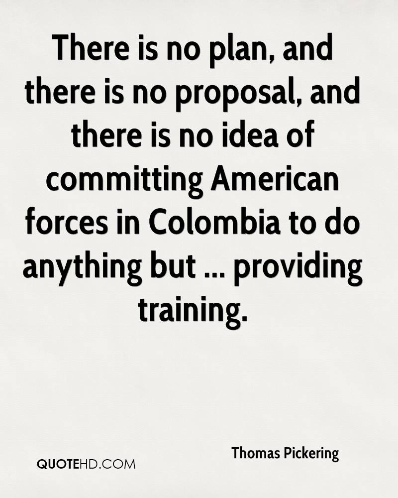 There is no plan, and there is no proposal, and there is no idea of committing American forces in Colombia to do anything but ... providing training.