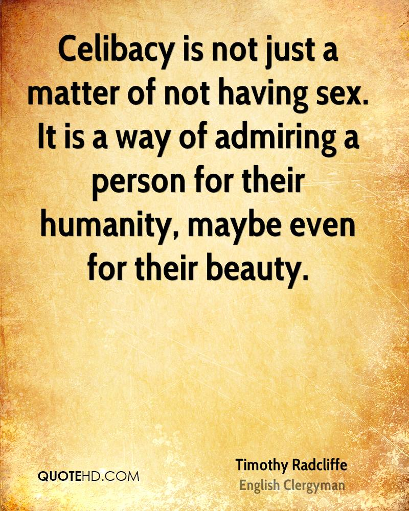 Celibacy is not just a matter of not having sex. It is a way of admiring a person for their humanity, maybe even for their beauty.