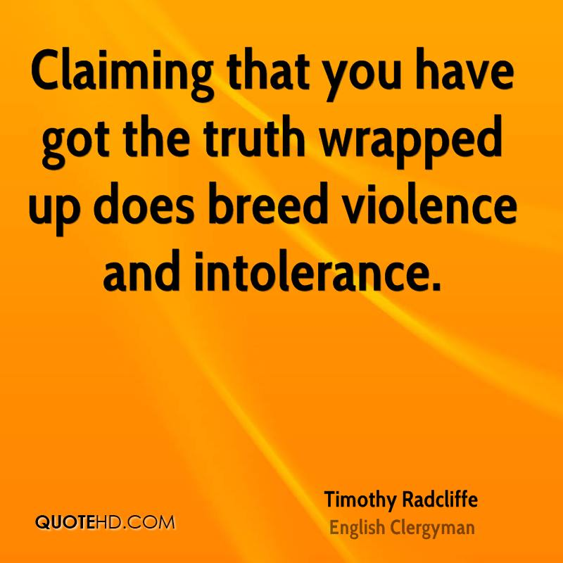 Claiming that you have got the truth wrapped up does breed violence and intolerance.